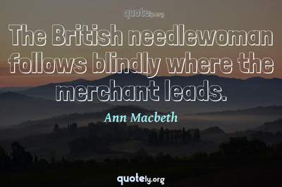 Photo Quote of The British needlewoman follows blindly where the merchant leads.