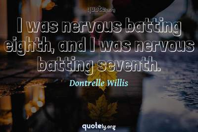 Photo Quote of I was nervous batting eighth, and I was nervous batting seventh.