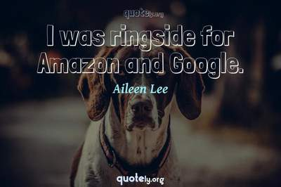 Photo Quote of I was ringside for Amazon and Google.