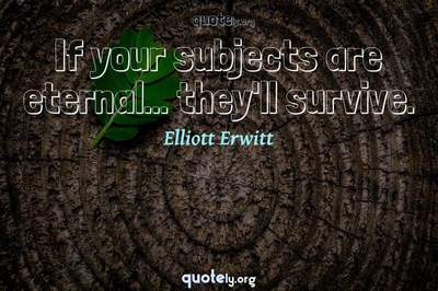 Photo Quote of If your subjects are eternal... they'll survive.