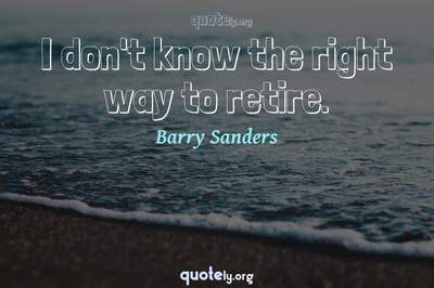 Photo Quote of I don't know the right way to retire.