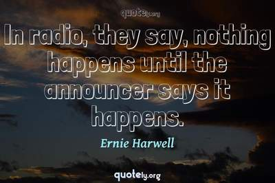Photo Quote of In radio, they say, nothing happens until the announcer says it happens.