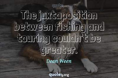 Photo Quote of The juxtaposition between fishing and touring couldn't be greater.