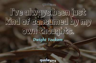 Photo Quote of I've always been just kind of consumed by my own thoughts.