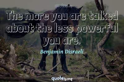 Photo Quote of The more you are talked about the less powerful you are.
