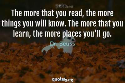Photo Quote of The more that you read, the more things you will know. The more that you learn, the more places you'll go.