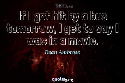 Photo Quote of If I got hit by a bus tomorrow, I get to say I was in a movie.