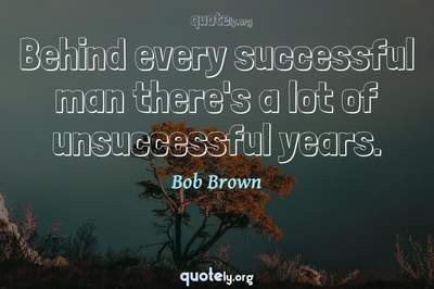Photo Quote of Behind every successful man there's a lot of unsuccessful years.