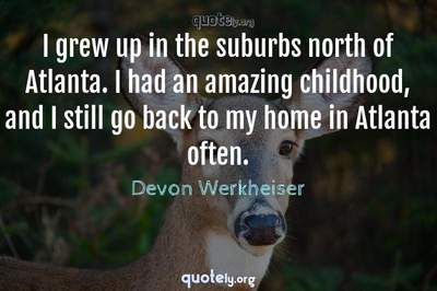 Photo Quote of I grew up in the suburbs north of Atlanta. I had an amazing childhood, and I still go back to my home in Atlanta often.
