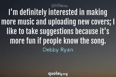 Photo Quote of I'm definitely interested in making more music and uploading new covers; I like to take suggestions because it's more fun if people know the song.