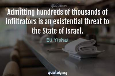Photo Quote of Admitting hundreds of thousands of infiltrators is an existential threat to the State of Israel.
