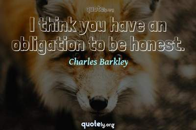 Photo Quote of I think you have an obligation to be honest.