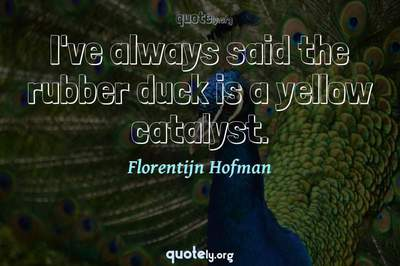 Photo Quote of I've always said the rubber duck is a yellow catalyst.