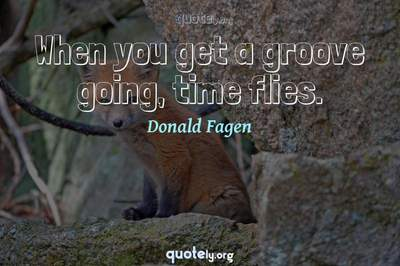 Photo Quote of When you get a groove going, time flies.