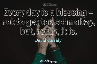 Photo Quote of Every day is a blessing - not to get too schmaltzy, but, really, it is.