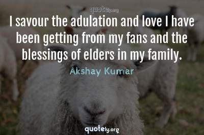 Photo Quote of I savour the adulation and love I have been getting from my fans and the blessings of elders in my family.