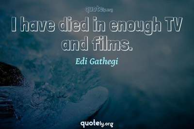Photo Quote of I have died in enough TV and films.