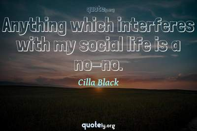 Photo Quote of Anything which interferes with my social life is a no-no.