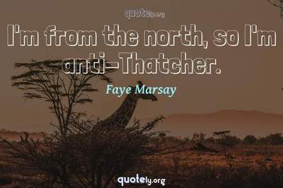 Photo Quote of I'm from the north, so I'm anti-Thatcher.