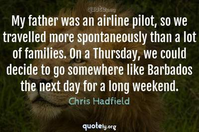 Photo Quote of My father was an airline pilot, so we travelled more spontaneously than a lot of families. On a Thursday, we could decide to go somewhere like Barbados the next day for a long weekend.