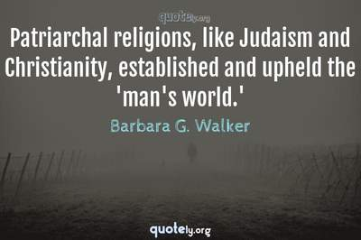Photo Quote of Patriarchal religions, like Judaism and Christianity, established and upheld the 'man's world.'
