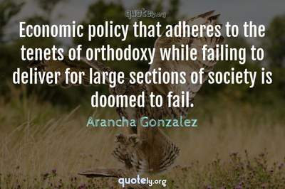 Photo Quote of Economic policy that adheres to the tenets of orthodoxy while failing to deliver for large sections of society is doomed to fail.