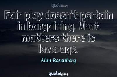 Photo Quote of Fair play doesn't pertain in bargaining. What matters there is leverage.