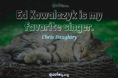 Photo Quote of Ed Kowalczyk is my favorite singer.