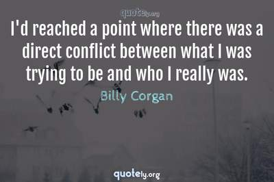 Photo Quote of I'd reached a point where there was a direct conflict between what I was trying to be and who I really was.