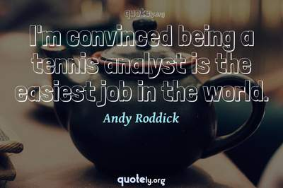 Photo Quote of I'm convinced being a tennis analyst is the easiest job in the world.