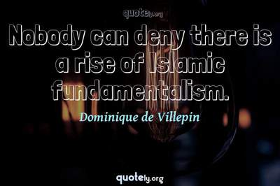 Photo Quote of Nobody can deny there is a rise of Islamic fundamentalism.