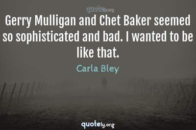 Photo Quote of Gerry Mulligan and Chet Baker seemed so sophisticated and bad. I wanted to be like that.