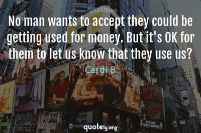 Photo Quote of No man wants to accept they could be getting used for money. But it's OK for them to let us know that they use us?