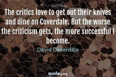 Photo Quote of The critics love to get out their knives and dine on Coverdale. But the worse the criticism gets, the more successful I become.