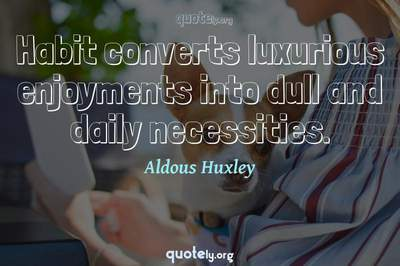 Photo Quote of Habit converts luxurious enjoyments into dull and daily necessities.