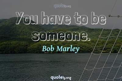 Photo Quote of You have to be someone.