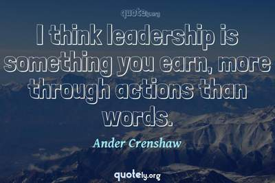 Photo Quote of I think leadership is something you earn, more through actions than words.