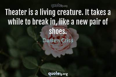 Photo Quote of Theater is a living creature. It takes a while to break in, like a new pair of shoes.