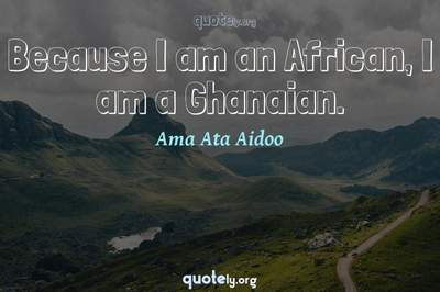 Photo Quote of Because I am an African, I am a Ghanaian.