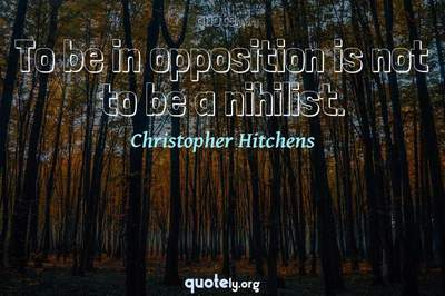 Photo Quote of To be in opposition is not to be a nihilist.