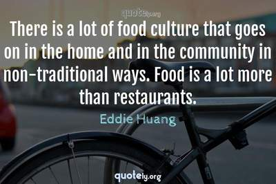 Photo Quote of There is a lot of food culture that goes on in the home and in the community in non-traditional ways. Food is a lot more than restaurants.