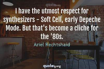 Photo Quote of I have the utmost respect for synthesizers - Soft Cell, early Depeche Mode. But that's become a cliche for the '80s.