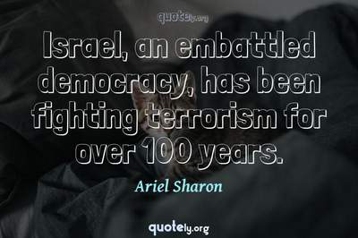 Photo Quote of Israel, an embattled democracy, has been fighting terrorism for over 100 years.
