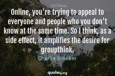 Photo Quote of Online, you're trying to appeal to everyone and people who you don't know at the same time. So I think, as a side effect, it amplifies the desire for groupthink.