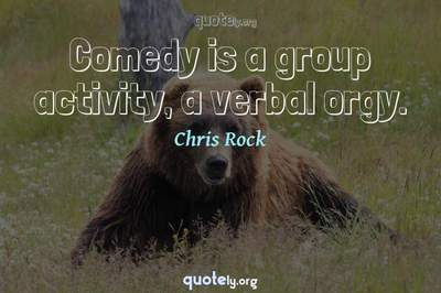 Photo Quote of Comedy is a group activity, a verbal orgy.