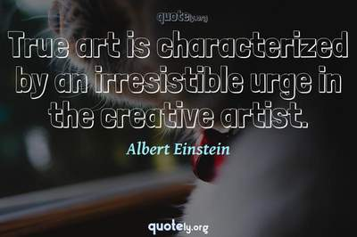 Photo Quote of True art is characterized by an irresistible urge in the creative artist.