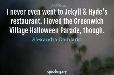 Photo Quote of I never even went to Jekyll & Hyde's restaurant. I loved the Greenwich Village Halloween Parade, though.