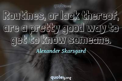 Photo Quote of Routines, or lack thereof, are a pretty good way to get to know someone.