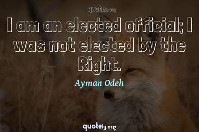 Photo Quote of I am an elected official; I was not elected by the Right.