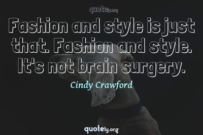 Photo Quote of Fashion and style is just that. Fashion and style. It's not brain surgery.